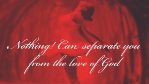 Reminder: Nothing Can Separate You From God's Love (Part 1)