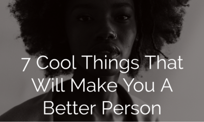7 Cool Things That Will Make You A Better Person
